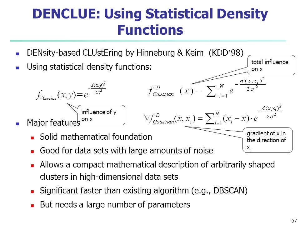 DENCLUE: Using Statistical Density Functions DENsity-based CLUstEring by Hinneburg & Keim (KDD ' 98) Using statistical density functions: Major featur