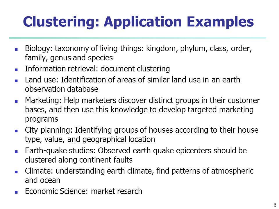 6 Clustering: Application Examples Biology: taxonomy of living things: kingdom, phylum, class, order, family, genus and species Information retrieval: