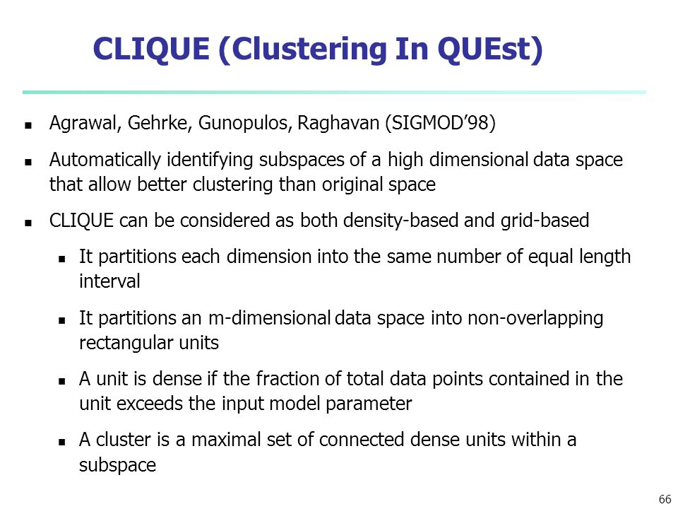 66 CLIQUE (Clustering In QUEst) Agrawal, Gehrke, Gunopulos, Raghavan (SIGMOD'98) Automatically identifying subspaces of a high dimensional data space