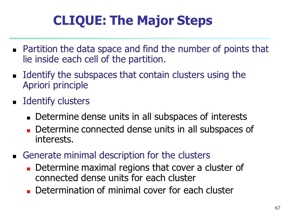 67 CLIQUE: The Major Steps Partition the data space and find the number of points that lie inside each cell of the partition. Identify the subspaces t