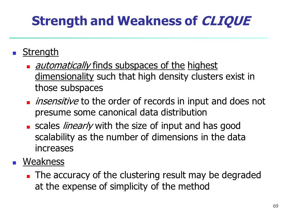 69 Strength and Weakness of CLIQUE Strength automatically finds subspaces of the highest dimensionality such that high density clusters exist in those