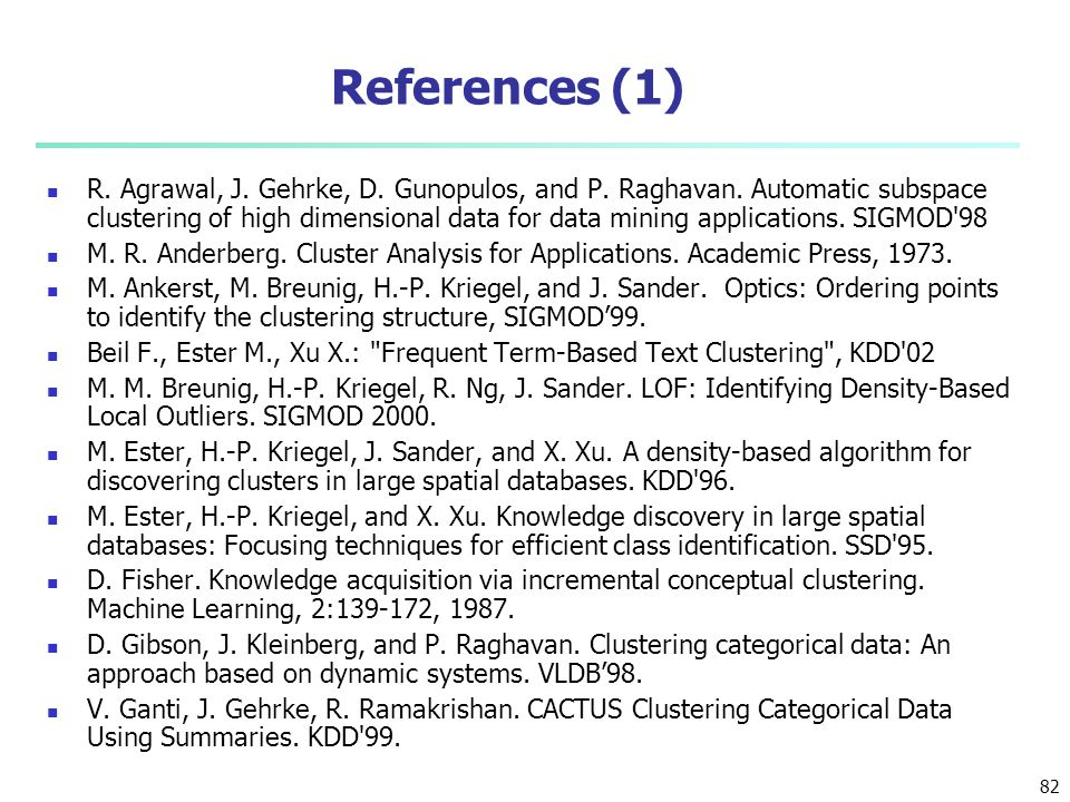 References (1) R. Agrawal, J. Gehrke, D. Gunopulos, and P. Raghavan. Automatic subspace clustering of high dimensional data for data mining applicatio