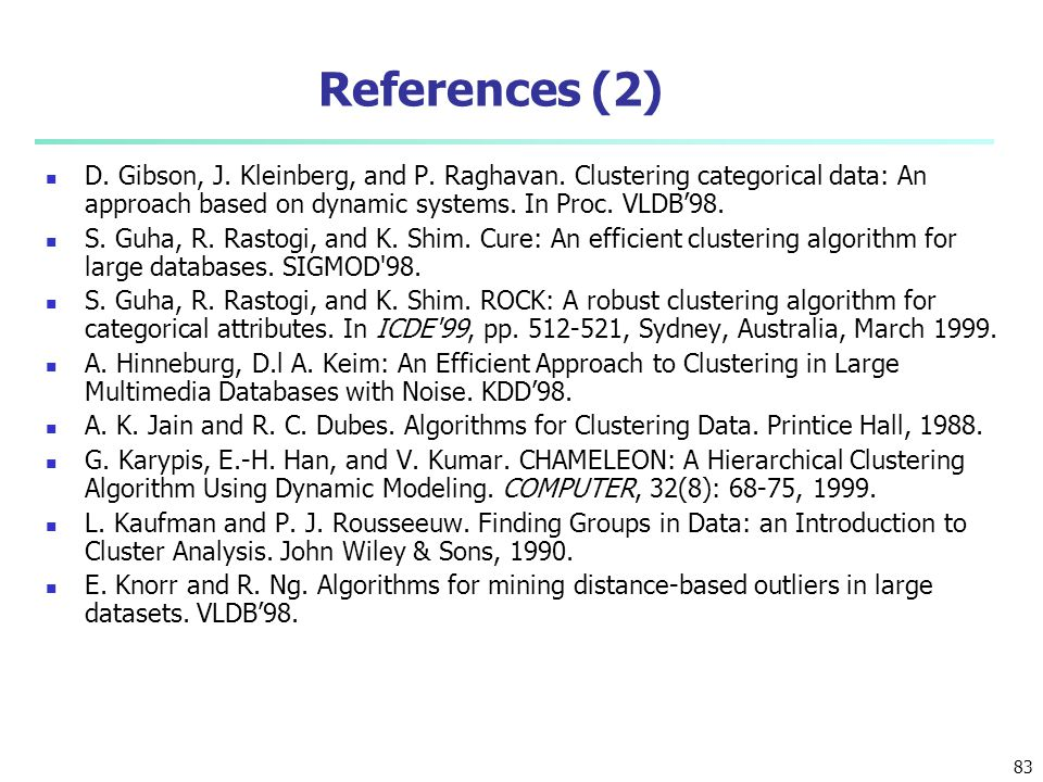References (2) D. Gibson, J. Kleinberg, and P. Raghavan. Clustering categorical data: An approach based on dynamic systems. In Proc. VLDB'98. S. Guha,