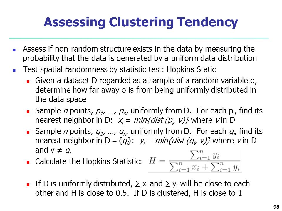 Assessing Clustering Tendency Assess if non-random structure exists in the data by measuring the probability that the data is generated by a uniform d