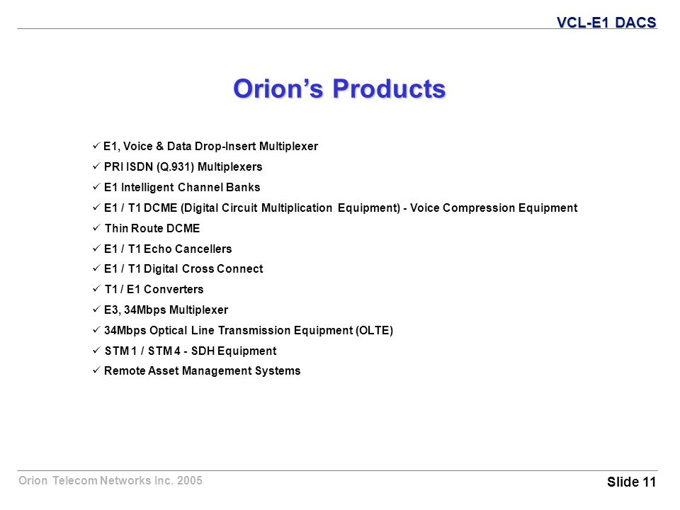 Orion Telecom Networks Inc. 2005 Orion's Products E1, Voice & Data Drop-Insert Multiplexer PRI ISDN (Q.931) Multiplexers E1 Intelligent Channel Banks