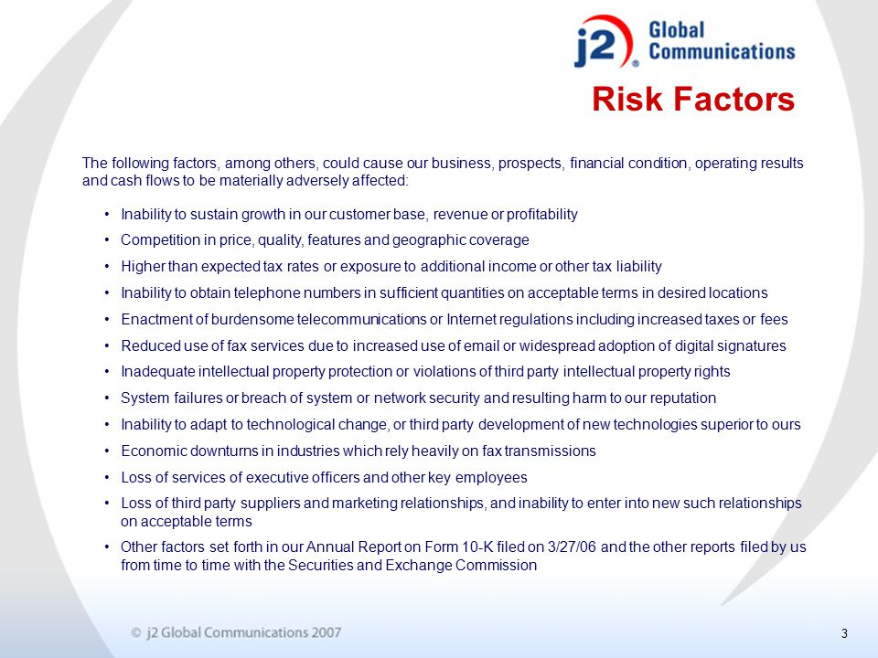 3 Risk Factors Inability to sustain growth in our customer base, revenue or profitability Competition in price, quality, features and geographic coverage Higher than expected tax rates or exposure to additional income or other tax liability Inability to obtain telephone numbers in sufficient quantities on acceptable terms in desired locations Enactment of burdensome telecommunications or Internet regulations including increased taxes or fees Reduced use of fax services due to increased use of email or widespread adoption of digital signatures Inadequate intellectual property protection or violations of third party intellectual property rights System failures or breach of system or network security and resulting harm to our reputation Inability to adapt to technological change, or third party development of new technologies superior to ours Economic downturns in industries which rely heavily on fax transmissions Loss of services of executive officers and other key employees Loss of third party suppliers and marketing relationships, and inability to enter into new such relationships on acceptable terms Other factors set forth in our Annual Report on Form 10-K filed on 3/27/06 and the other reports filed by us from time to time with the Securities and Exchange Commission The following factors, among others, could cause our business, prospects, financial condition, operating results and cash flows to be materially adversely affected: