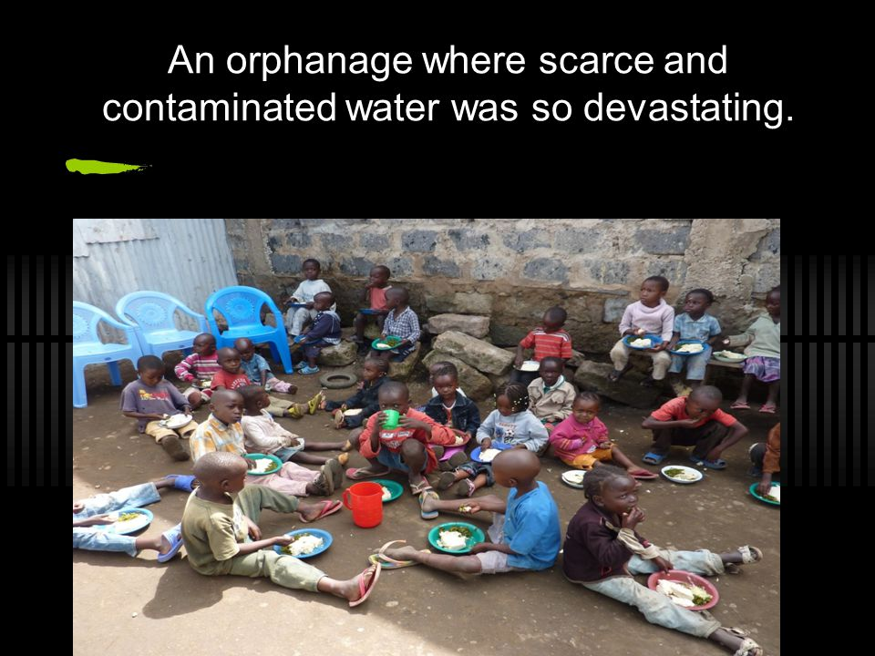 An orphanage where scarce and contaminated water was so devastating.