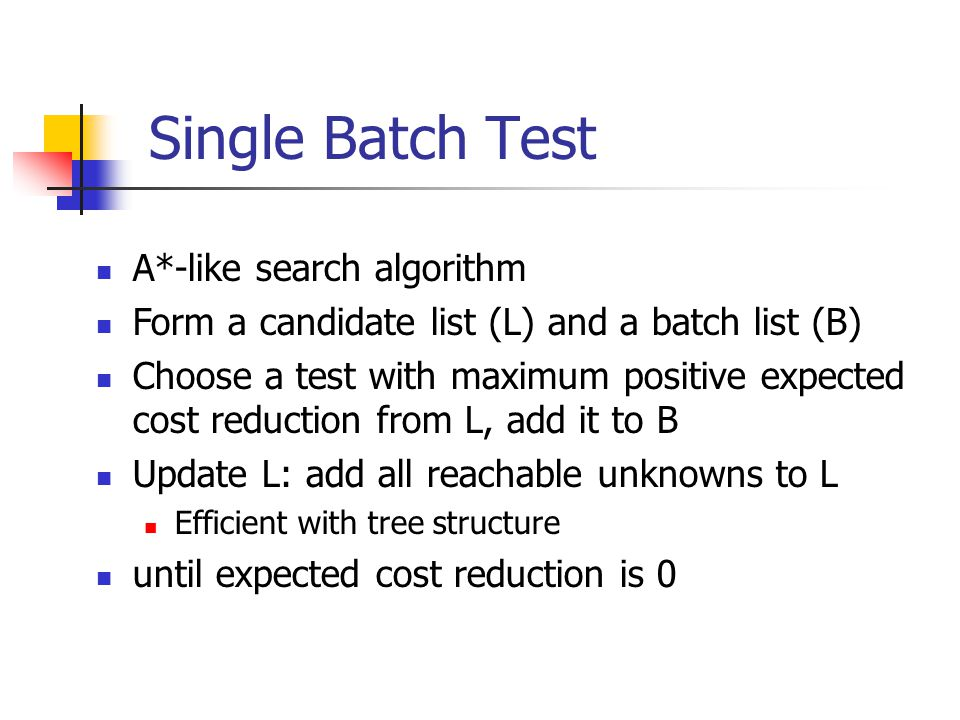 Single Batch Test A*-like search algorithm Form a candidate list (L) and a batch list (B) Choose a test with maximum positive expected cost reduction