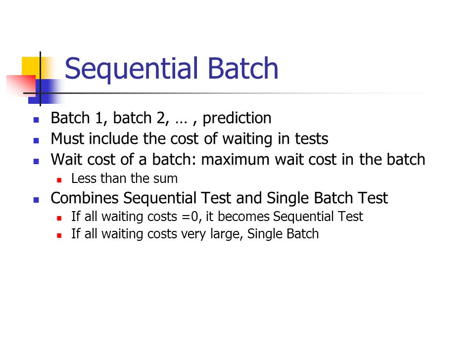 Sequential Batch Batch 1, batch 2, …, prediction Must include the cost of waiting in tests Wait cost of a batch: maximum wait cost in the batch Less t