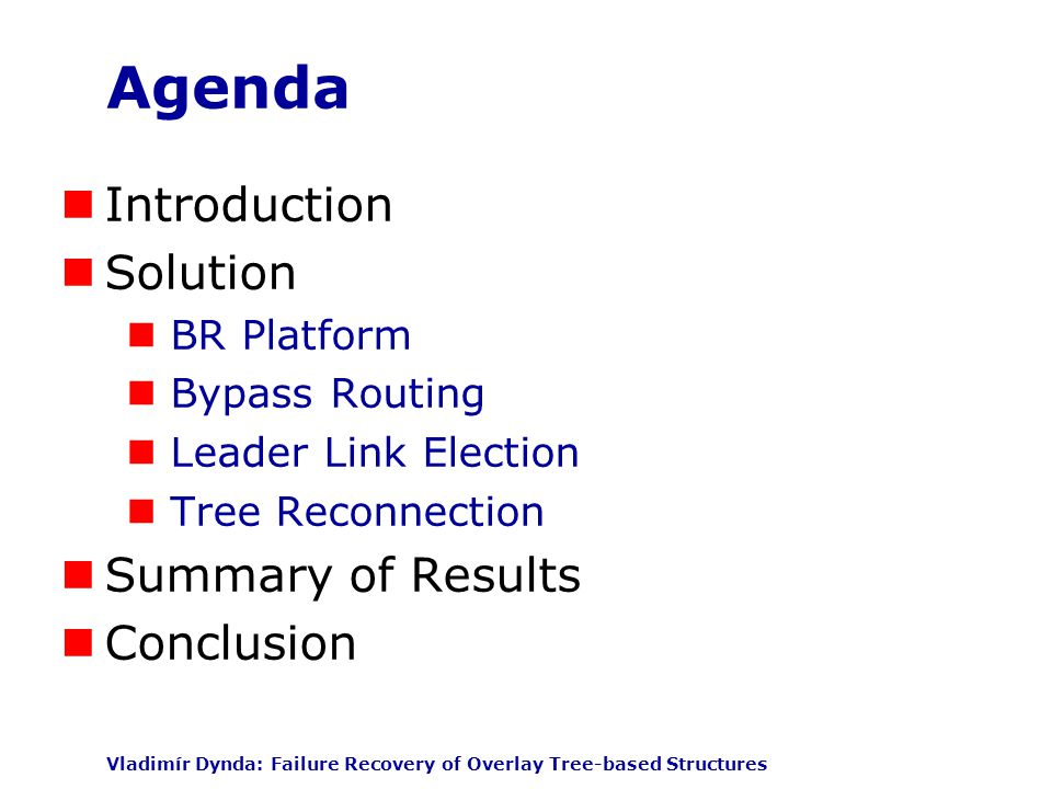 Vladimír Dynda: Failure Recovery of Overlay Tree-based Structures Agenda Introduction Solution BR Platform Bypass Routing Leader Link Election Tree Reconnection Summary of Results Conclusion