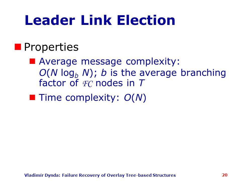 Vladimír Dynda: Failure Recovery of Overlay Tree-based Structures Leader Link Election Properties Average message complexity: O(N log b N); b is the average branching factor of FC nodes in T Time complexity: O(N) 20