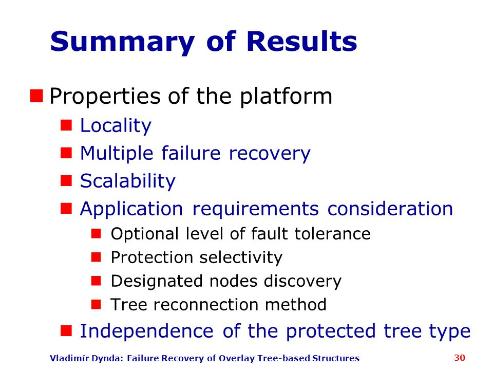 Vladimír Dynda: Failure Recovery of Overlay Tree-based Structures Summary of Results Properties of the platform Locality Multiple failure recovery Scalability Application requirements consideration Optional level of fault tolerance Protection selectivity Designated nodes discovery Tree reconnection method Independence of the protected tree type 30