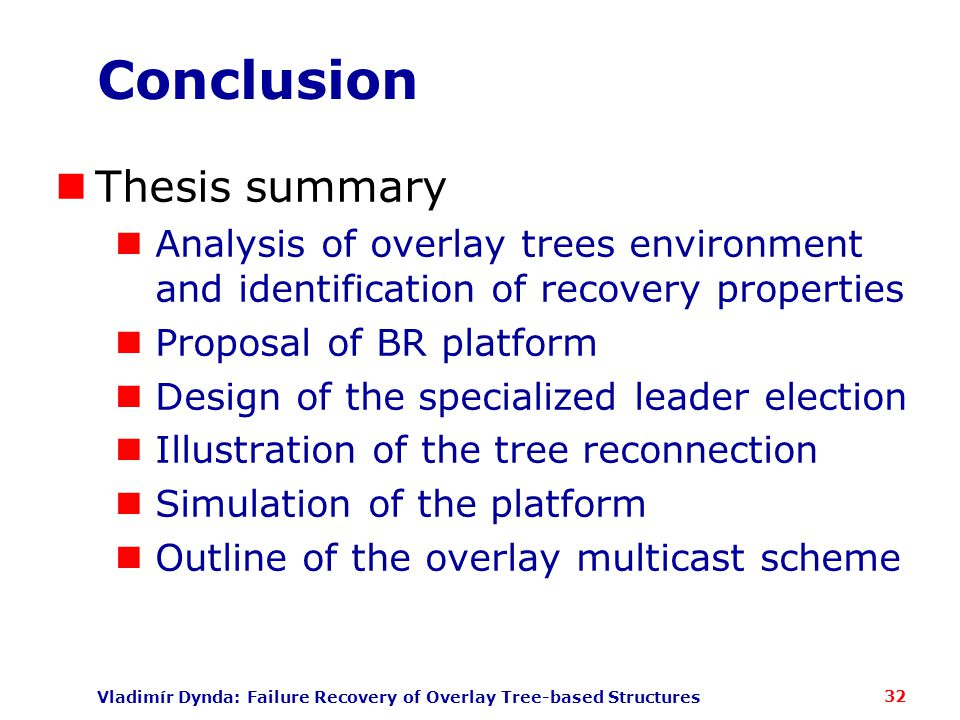 Vladimír Dynda: Failure Recovery of Overlay Tree-based Structures Conclusion Thesis summary Analysis of overlay trees environment and identification of recovery properties Proposal of BR platform Design of the specialized leader election Illustration of the tree reconnection Simulation of the platform Outline of the overlay multicast scheme 32