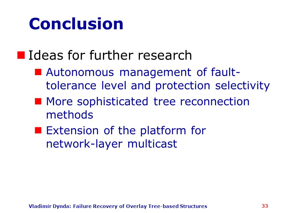 Vladimír Dynda: Failure Recovery of Overlay Tree-based Structures Conclusion Ideas for further research Autonomous management of fault- tolerance level and protection selectivity More sophisticated tree reconnection methods Extension of the platform for network-layer multicast 33