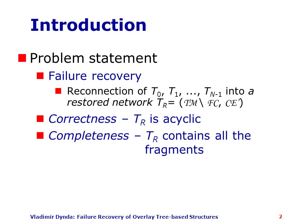 Vladimír Dynda: Failure Recovery of Overlay Tree-based Structures Summary of Results Properties of the BR platform Node memory overhead: O(deg T (n) * d max ) Average message complexity: O(N log b N) for arbitrary failures N for single failures Lower bound of max.
