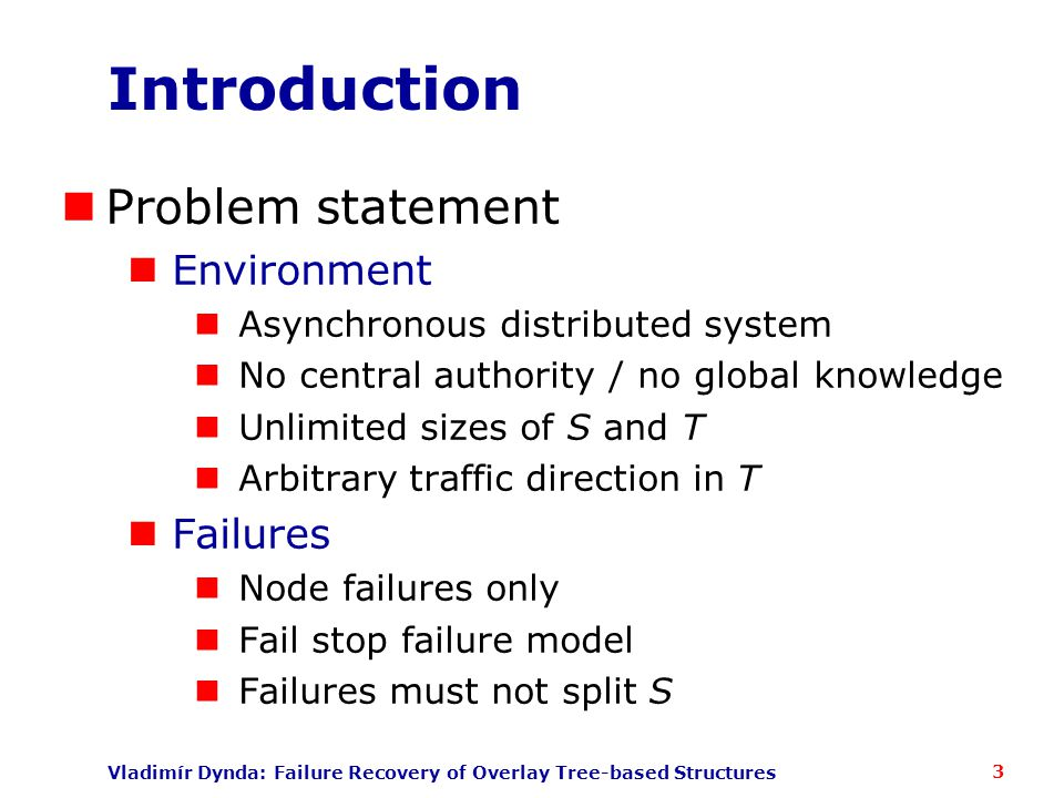 Vladimír Dynda: Failure Recovery of Overlay Tree-based Structures Introduction Problem statement Environment Asynchronous distributed system No central authority / no global knowledge Unlimited sizes of S and T Arbitrary traffic direction in T Failures Node failures only Fail stop failure model Failures must not split S 3