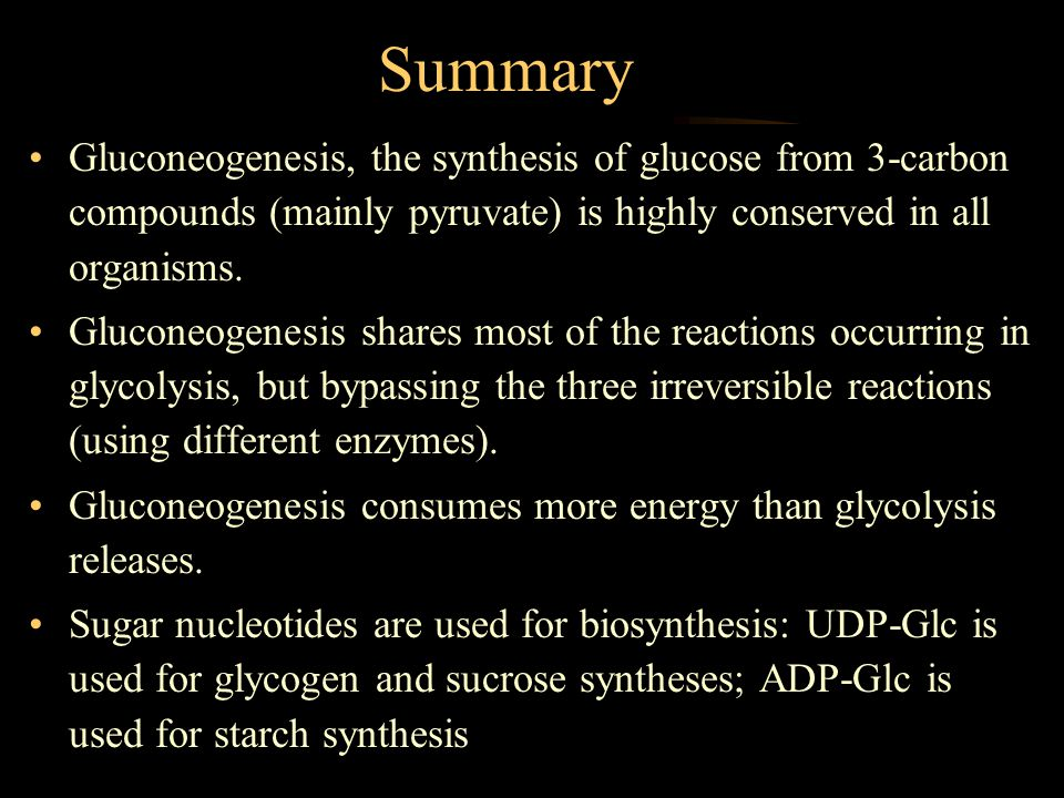 Summary Gluconeogenesis, the synthesis of glucose from 3-carbon compounds (mainly pyruvate) is highly conserved in all organisms.