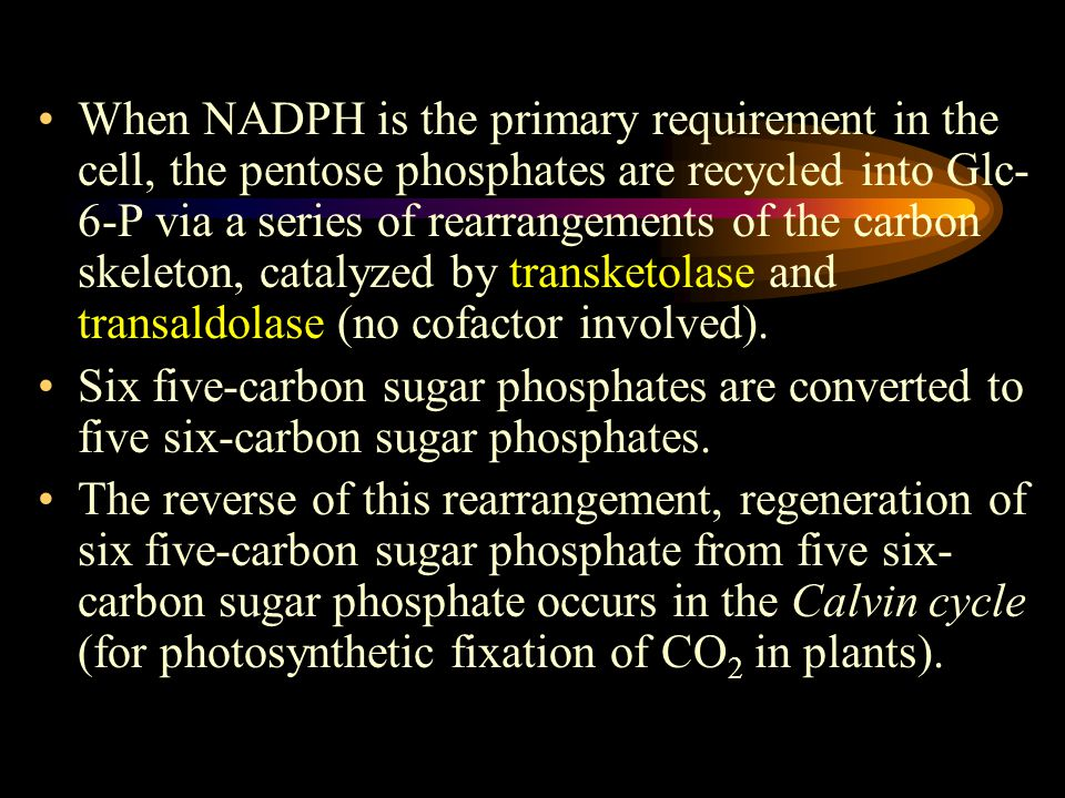 When NADPH is the primary requirement in the cell, the pentose phosphates are recycled into Glc- 6-P via a series of rearrangements of the carbon skeleton, catalyzed by transketolase and transaldolase (no cofactor involved).