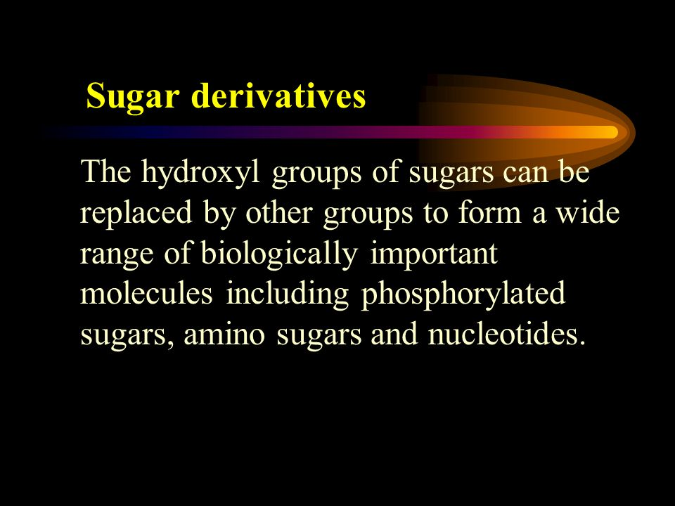 Sugar derivatives The hydroxyl groups of sugars can be replaced by other groups to form a wide range of biologically important molecules including phosphorylated sugars, amino sugars and nucleotides.