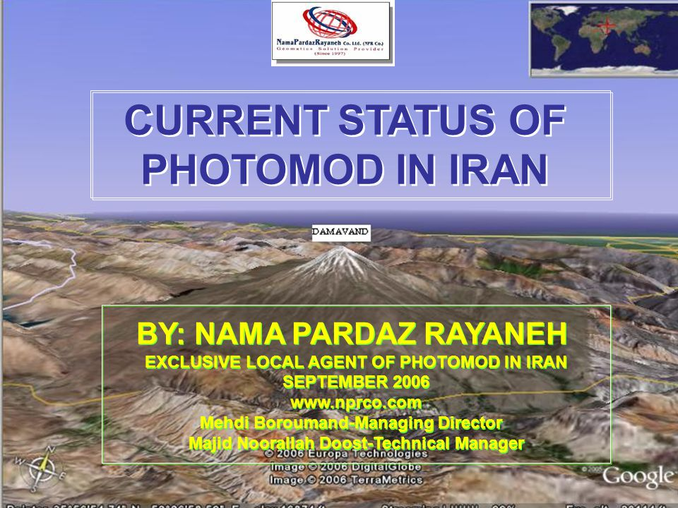 CURRENT STATUS OF PHOTOMOD IN IRAN CURRENT STATUS OF PHOTOMOD IN IRAN BY: NAMA PARDAZ RAYANEH EXCLUSIVE LOCAL AGENT OF PHOTOMOD IN IRAN SEPTEMBER 2006 www.nprco.com Mehdi Boroumand-Managing Director Majid Noorallah Doost-Technical Manager BY: NAMA PARDAZ RAYANEH EXCLUSIVE LOCAL AGENT OF PHOTOMOD IN IRAN SEPTEMBER 2006 www.nprco.com Mehdi Boroumand-Managing Director Majid Noorallah Doost-Technical Manager