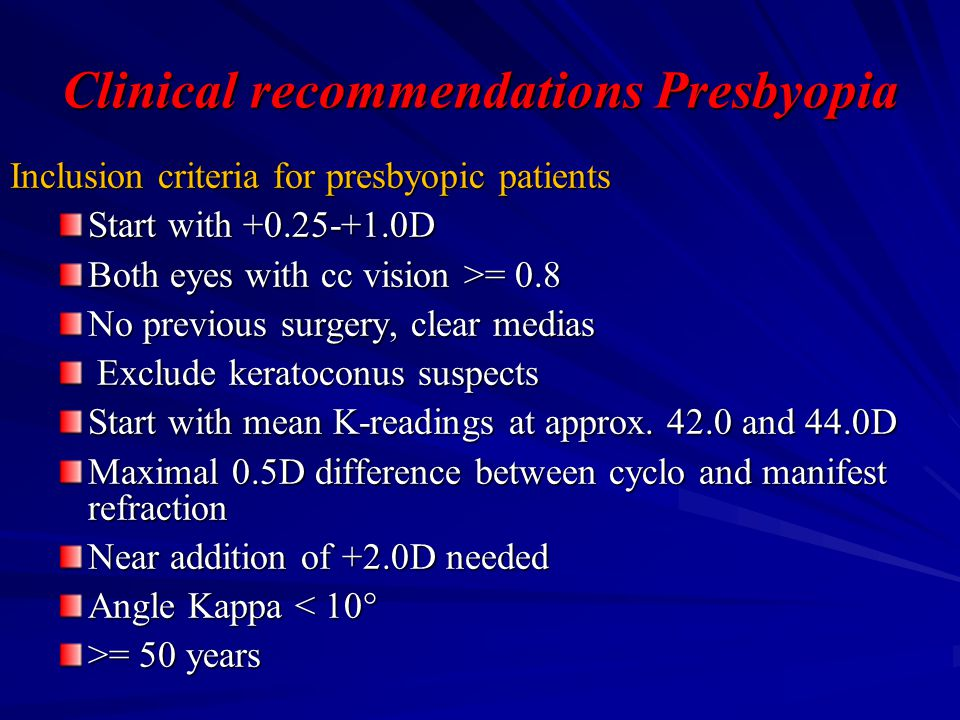 Clinical recommendations Presbyopia Inclusion criteria for presbyopic patients Start with +0.25-+1.0D Both eyes with cc vision >= 0.8 No previous surgery, clear medias Exclude keratoconus suspects Exclude keratoconus suspects Start with mean K-readings at approx.