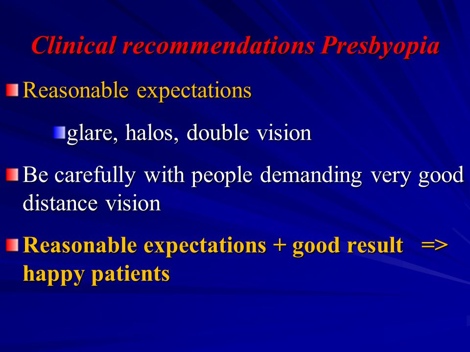 Reasonable expectations glare, halos, double vision Be carefully with people demanding very good distance vision Reasonable expectations + good result => happy patients Clinical recommendations Presbyopia