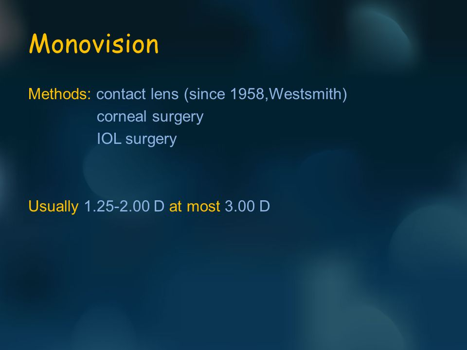 Monovision Methods: contact lens (since 1958,Westsmith) corneal surgery IOL surgery Usually 1.25-2.00 D at most 3.00 D