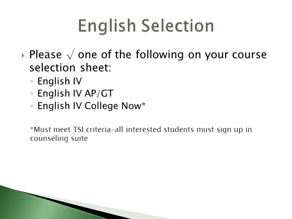  Please √ one of the following on your course selection sheet: ◦ English IV ◦ English IV AP/GT ◦ English IV College Now* *Must meet TSI criteria-all interested students must sign up in counseling suite