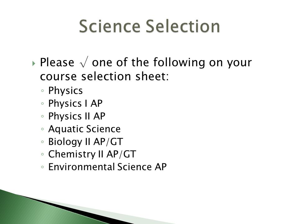  Please √ one of the following on your course selection sheet: ◦ Physics ◦ Physics I AP ◦ Physics II AP ◦ Aquatic Science ◦ Biology II AP/GT ◦ Chemistry II AP/GT ◦ Environmental Science AP