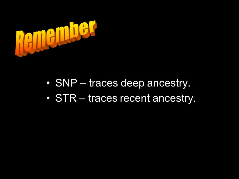SNP – traces deep ancestry. STR – traces recent ancestry.