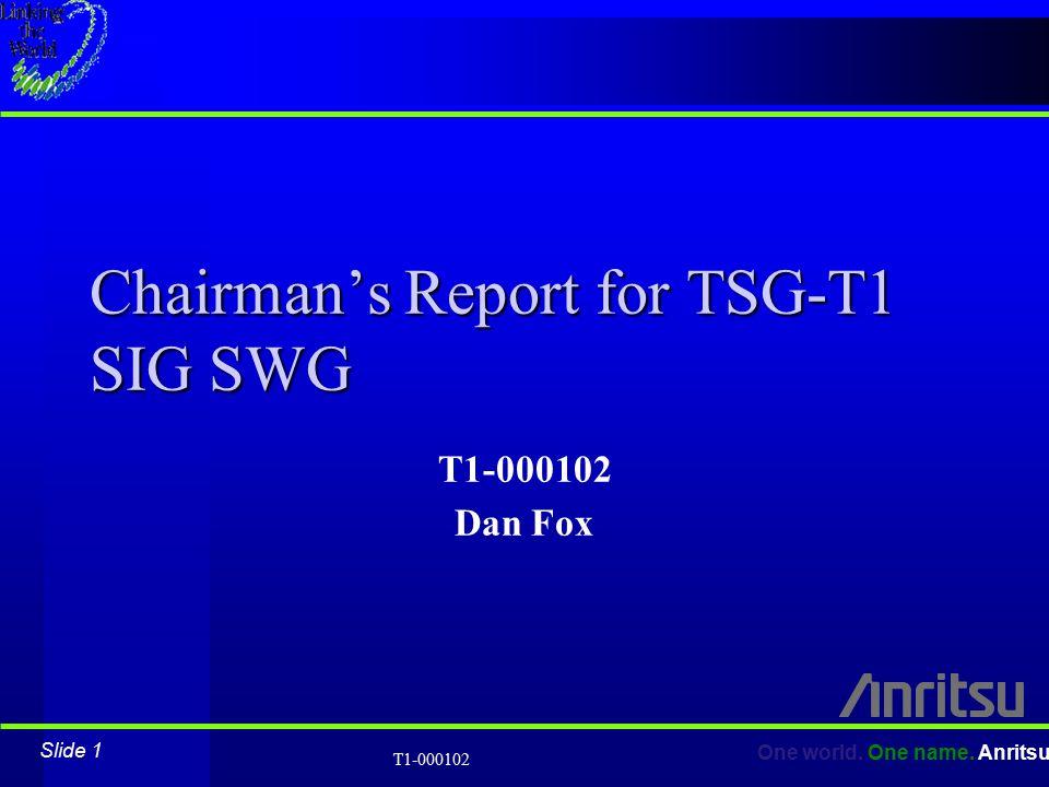 Slide 1 One world. One name. Anritsu T1-000102 Chairman's Report for TSG-T1 SIG SWG T1-000102 Dan Fox