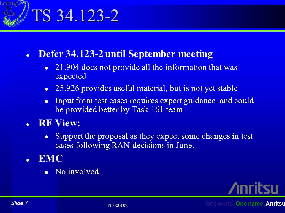 Slide 7 One world. One name. Anritsu T1-000102 TS 34.123-2 l Defer 34.123-2 until September meeting l 21.904 does not provide all the information that