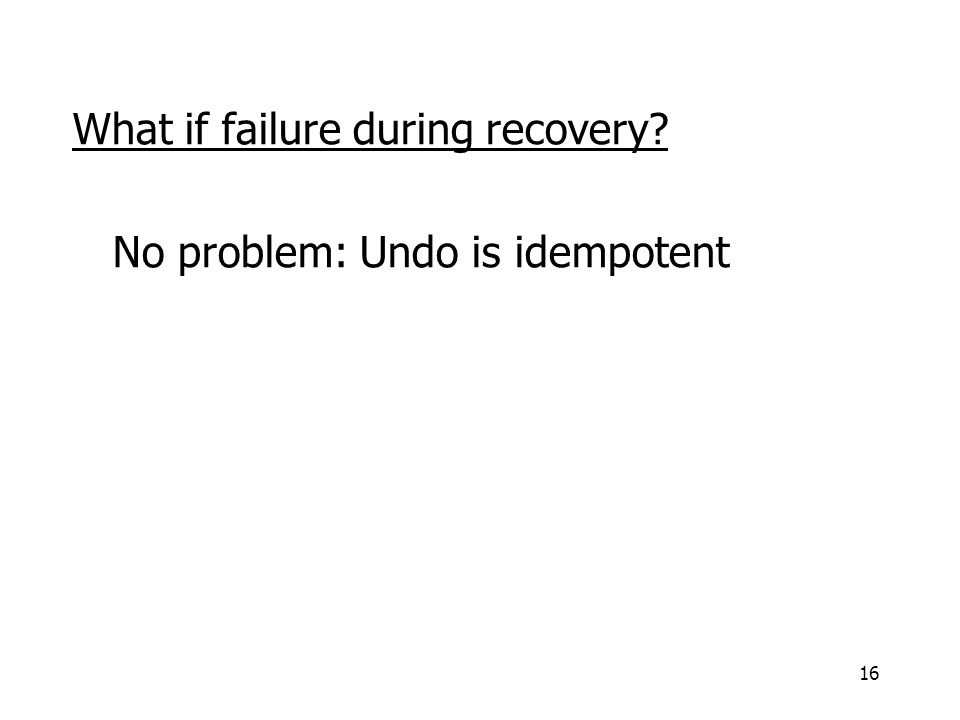 16 What if failure during recovery No problem: Undo is idempotent
