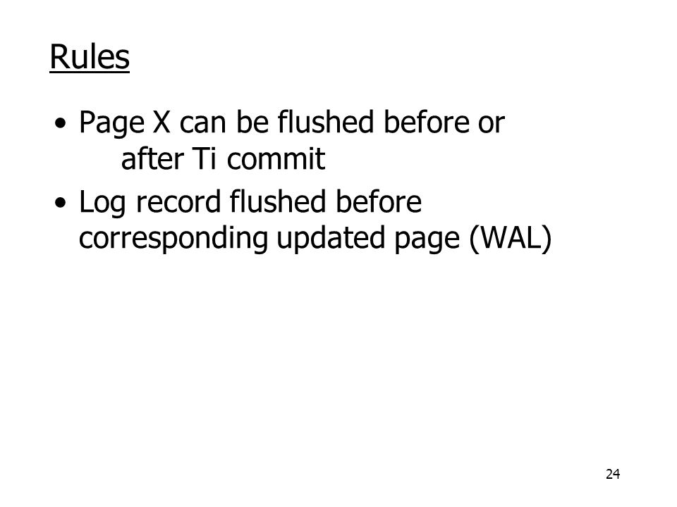 24 Rules Page X can be flushed before or after Ti commit Log record flushed before corresponding updated page (WAL)
