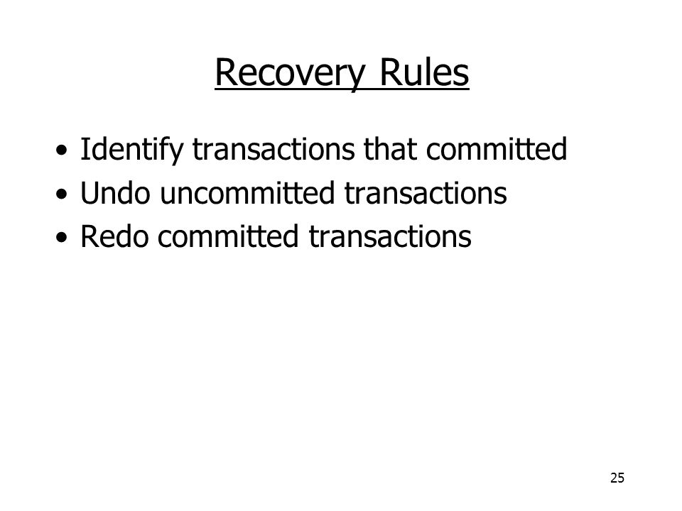 25 Recovery Rules Identify transactions that committed Undo uncommitted transactions Redo committed transactions