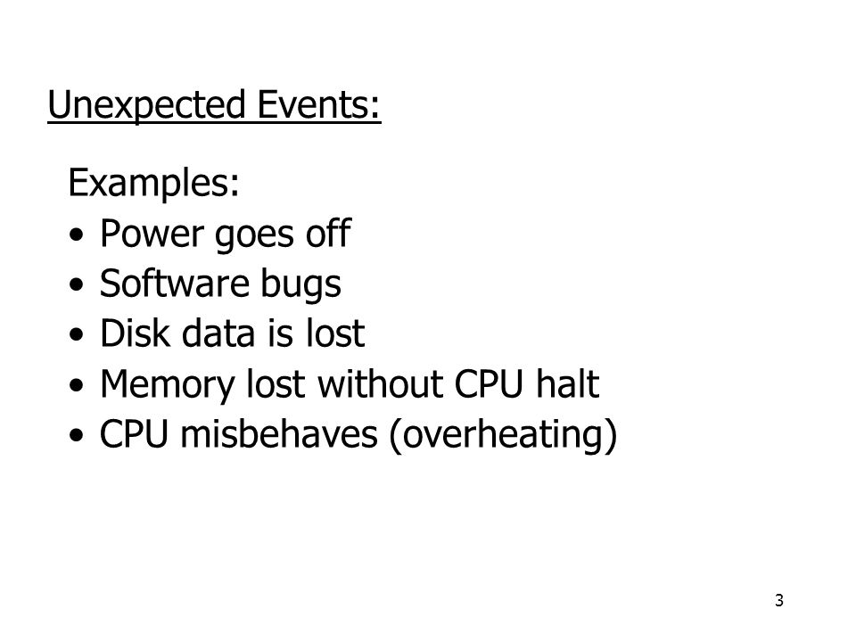 3 Examples: Power goes off Software bugs Disk data is lost Memory lost without CPU halt CPU misbehaves (overheating) Unexpected Events: