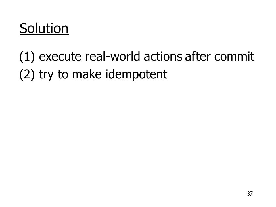 37 Solution (1) execute real-world actions after commit (2) try to make idempotent
