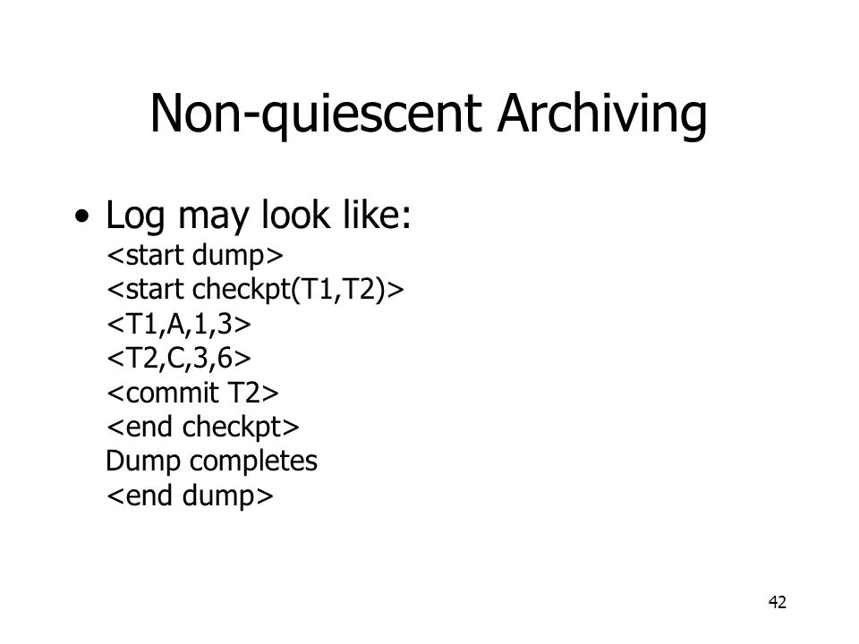 42 Non-quiescent Archiving Log may look like: Dump completes