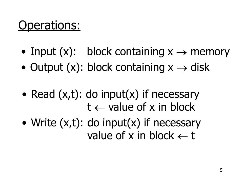 5 Operations: Input (x): block containing x  memory Output (x): block containing x  disk Read (x,t): do input(x) if necessary t  value of x in block Write (x,t): do input(x) if necessary value of x in block  t