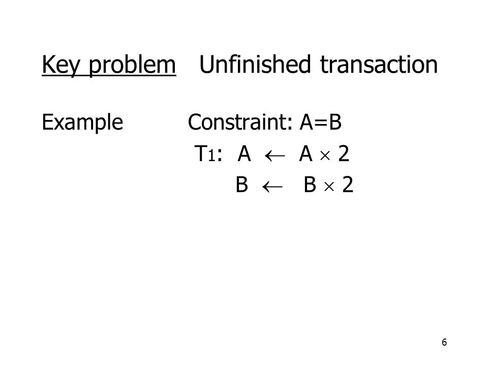 6 Key problem Unfinished transaction ExampleConstraint: A=B T 1 : A  A  2 B  B  2