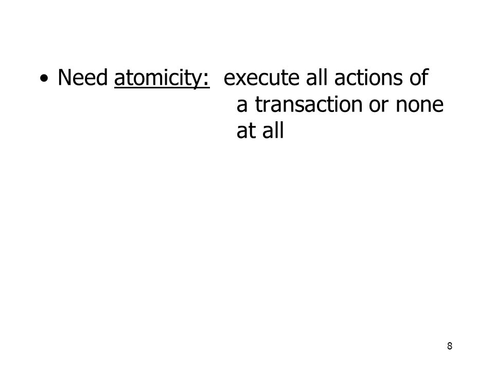 8 Need atomicity: execute all actions of a transaction or none at all