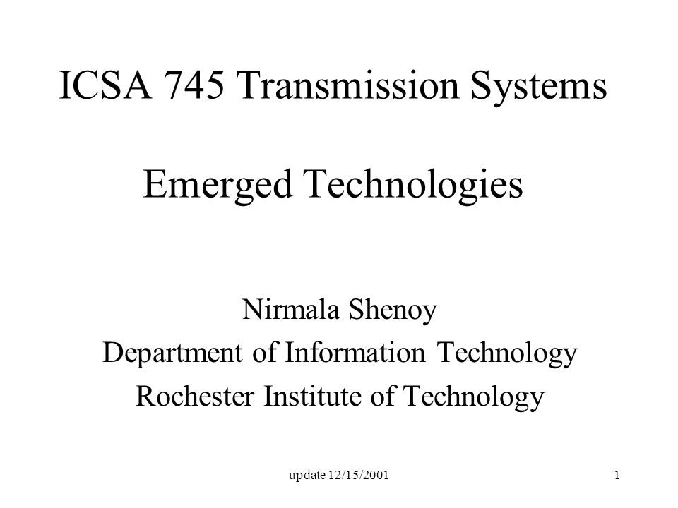 update 12/15/20011 ICSA 745 Transmission Systems Emerged Technologies Nirmala Shenoy Department of Information Technology Rochester Institute of Techn