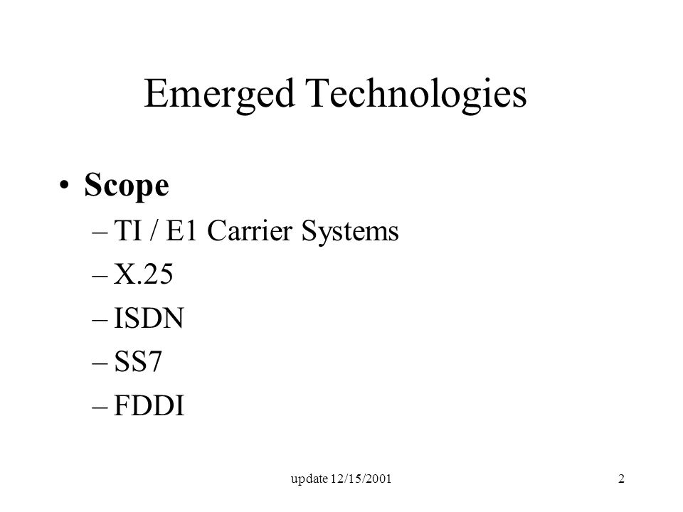 update 12/15/20012 Emerged Technologies Scope –TI / E1 Carrier Systems –X.25 –ISDN –SS7 –FDDI