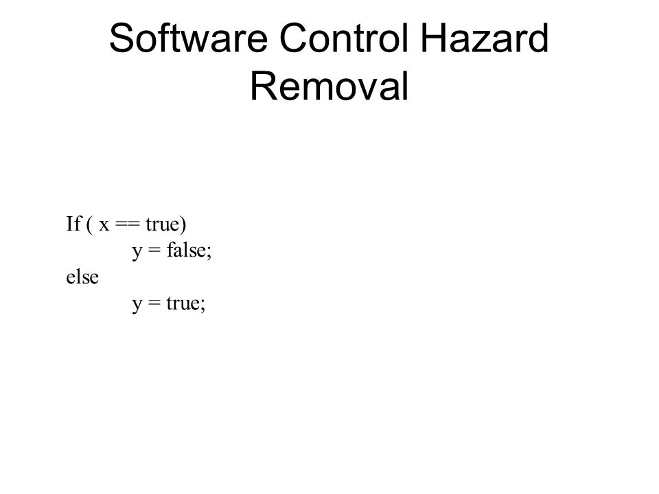 Software Control Hazard Removal If ( x == true) y = false; else y = true;
