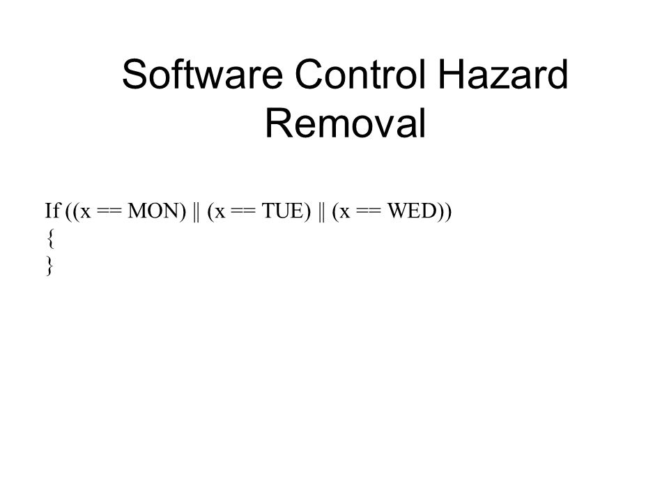 If ((x == MON) || (x == TUE) || (x == WED)) { } Software Control Hazard Removal