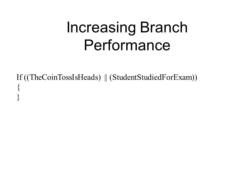 If ((TheCoinTossIsHeads) || (StudentStudiedForExam)) { } Increasing Branch Performance