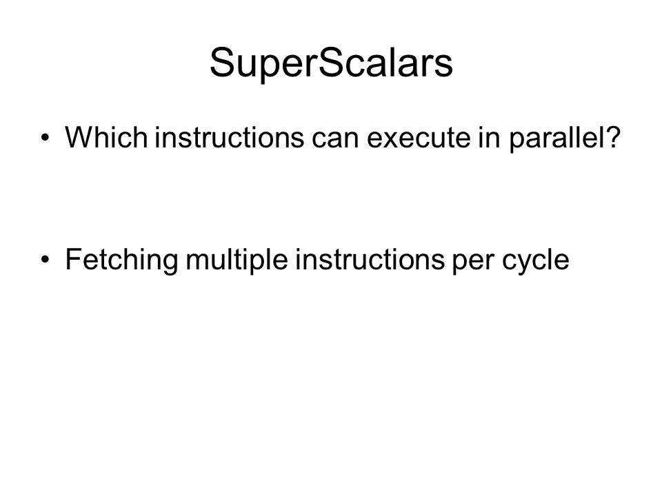 SuperScalars Which instructions can execute in parallel Fetching multiple instructions per cycle