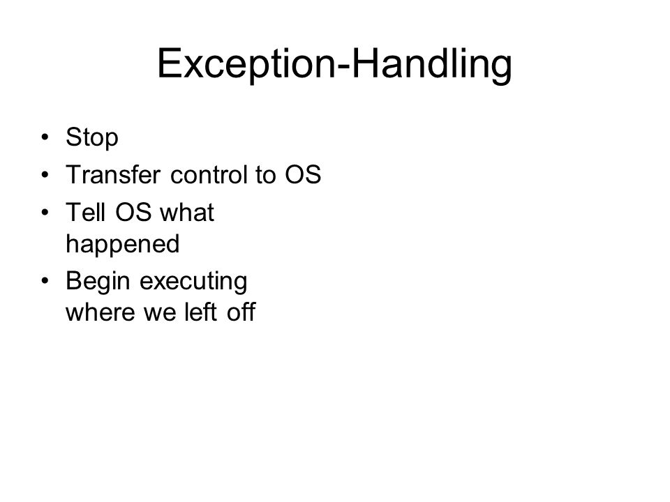 Exception-Handling Stop Transfer control to OS Tell OS what happened Begin executing where we left off