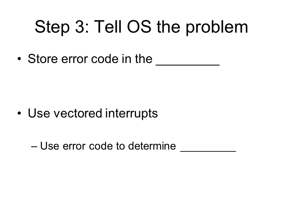 Step 3: Tell OS the problem Store error code in the _________ Use vectored interrupts –Use error code to determine _________