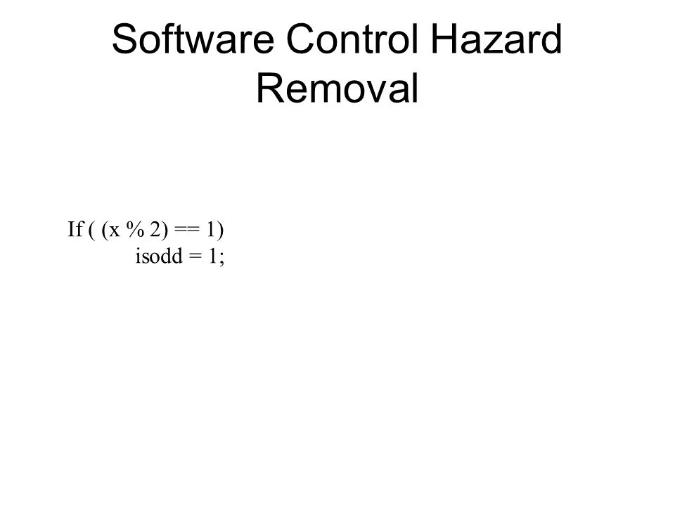 Software Control Hazard Removal If ( (x % 2) == 1) isodd = 1;